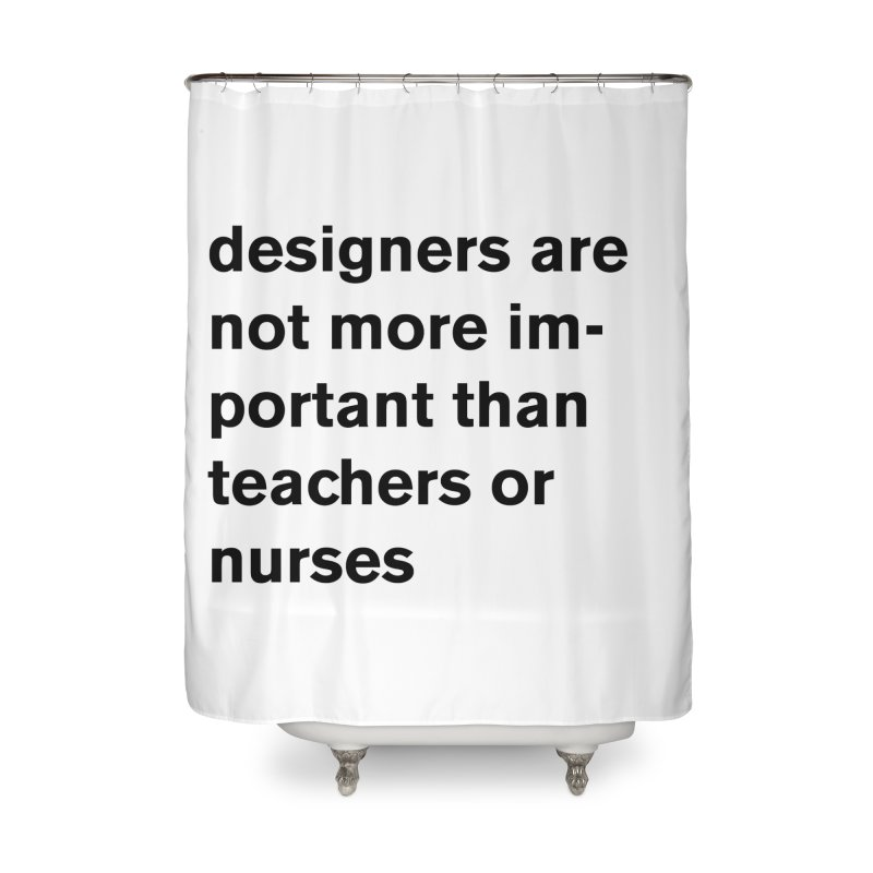 designers are not more important than teachers or nurses. Home Shower Curtain by Rodrigo Tello