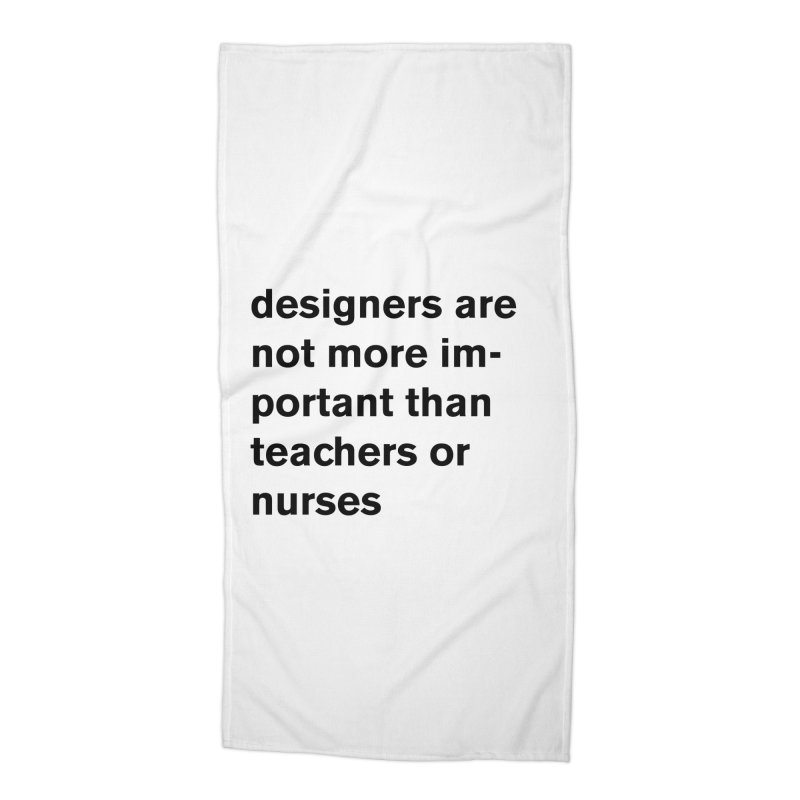 designers are not more important than teachers or nurses. Accessories Beach Towel by Rodrigo Tello