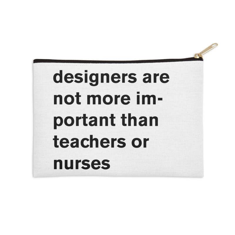 designers are not more important than teachers or nurses. Accessories Zip Pouch by Rodrigo Tello