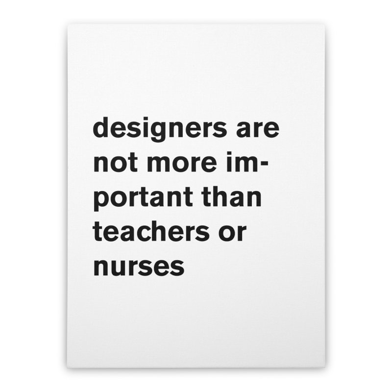 designers are not more important than teachers or nurses. Home Stretched Canvas by Rodrigo Tello