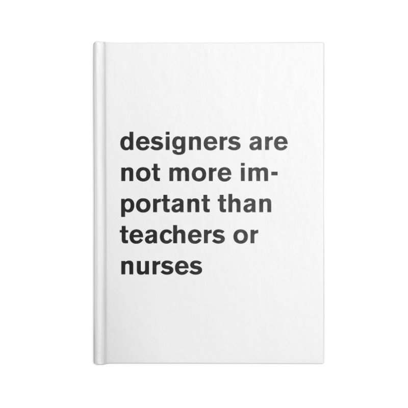 designers are not more important than teachers or nurses. Accessories Blank Journal Notebook by Rodrigo Tello