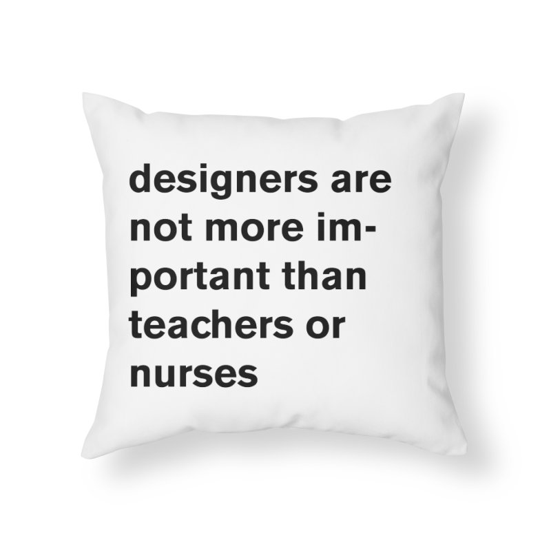 designers are not more important than teachers or nurses. Home Throw Pillow by Rodrigo Tello