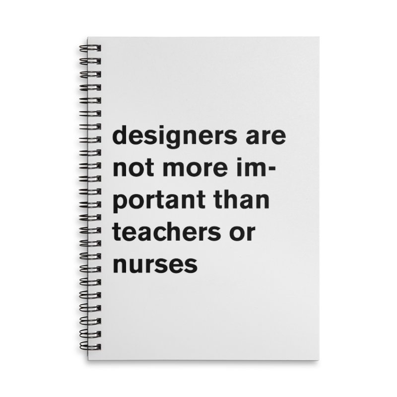 designers are not more important than teachers or nurses. Accessories Lined Spiral Notebook by Rodrigo Tello