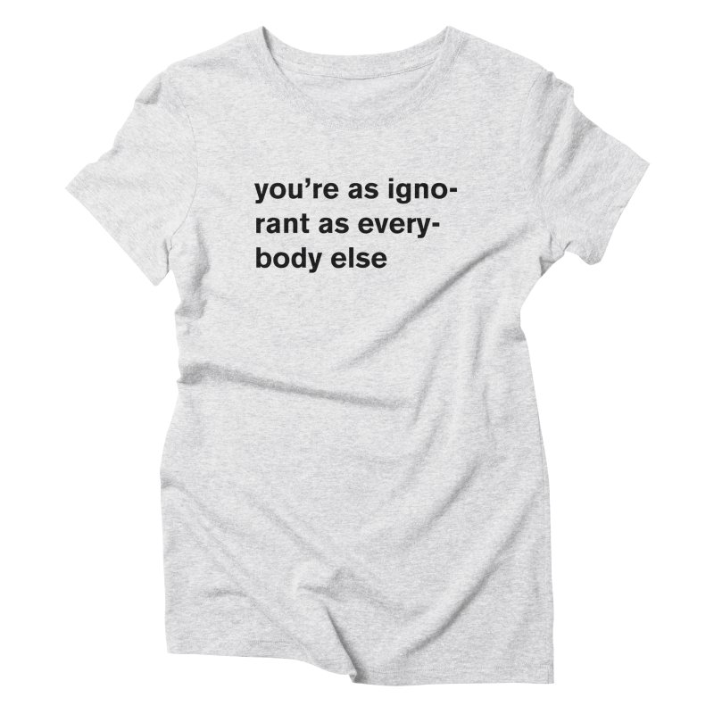 you're as ignorant as everybody else Women's Triblend T-Shirt by Rodrigo Tello