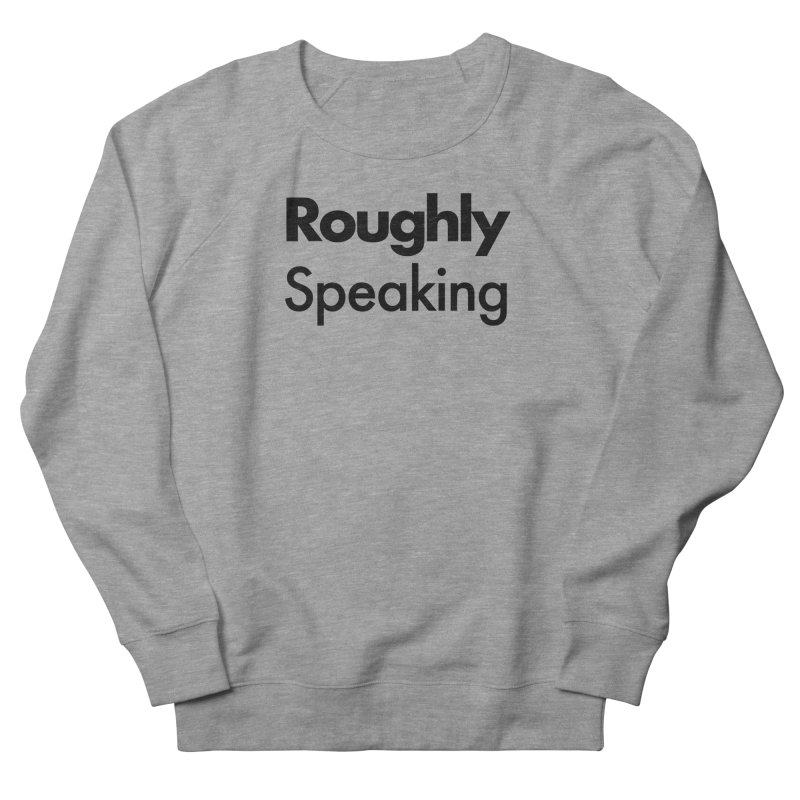 Roughly Speaking Men's Sweatshirt by Shirts of Meaning