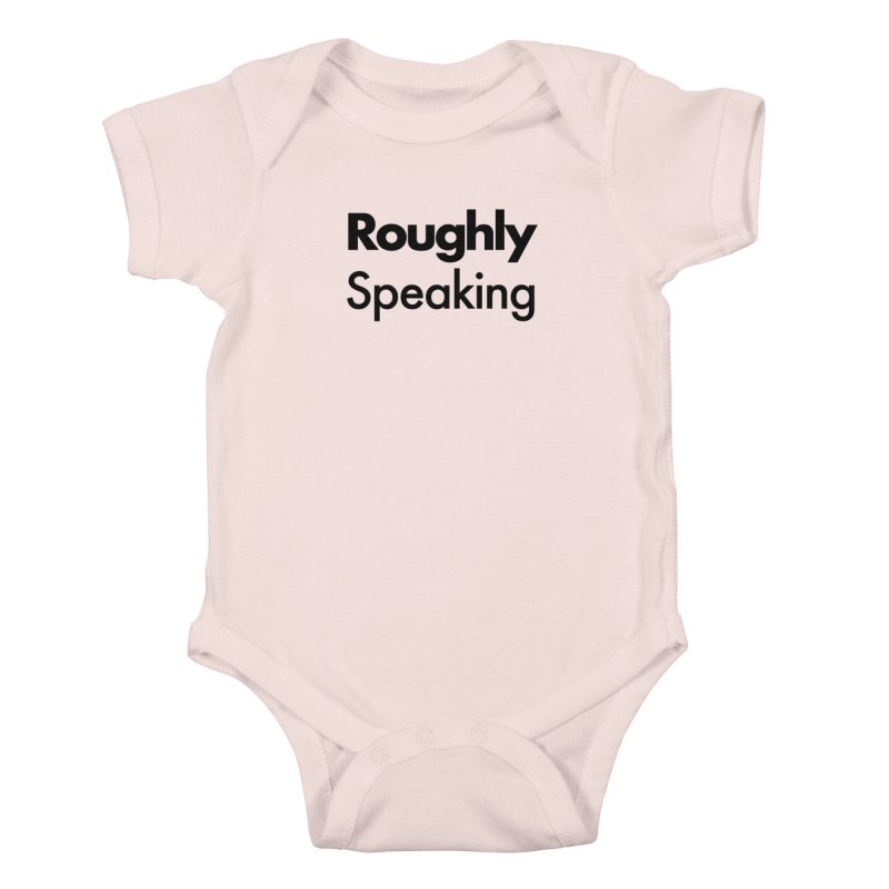Roughly Speaking Kids Baby Bodysuit by Shirts of Meaning