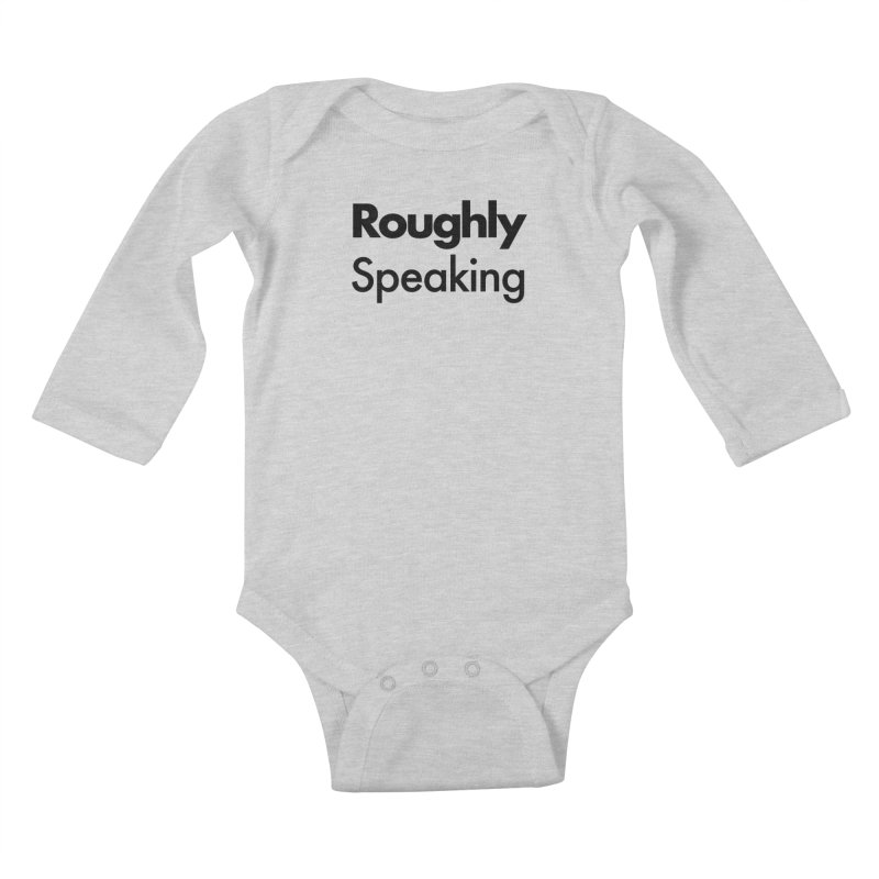 Roughly Speaking Kids Baby Longsleeve Bodysuit by Shirts of Meaning