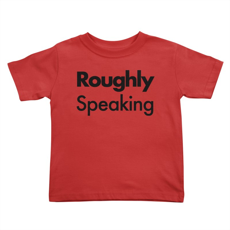 Roughly Speaking Kids Toddler T-Shirt by Shirts of Meaning