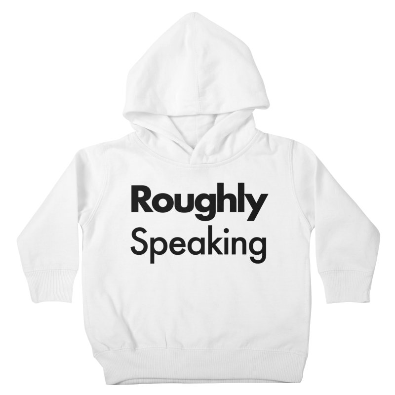 Roughly Speaking Kids Toddler Pullover Hoody by Shirts of Meaning