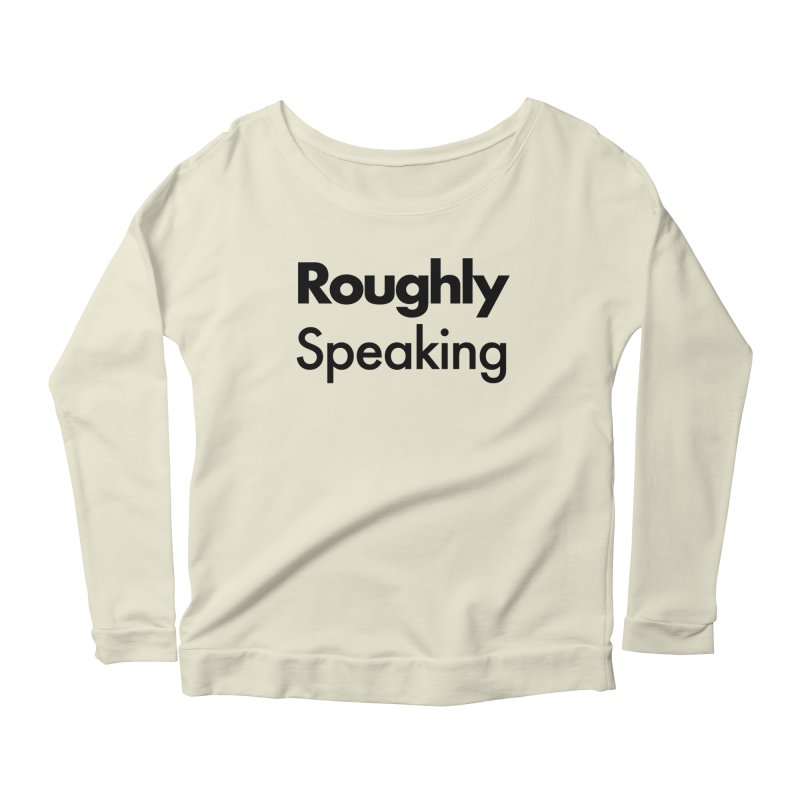 Roughly Speaking Women's Longsleeve Scoopneck  by Shirts of Meaning