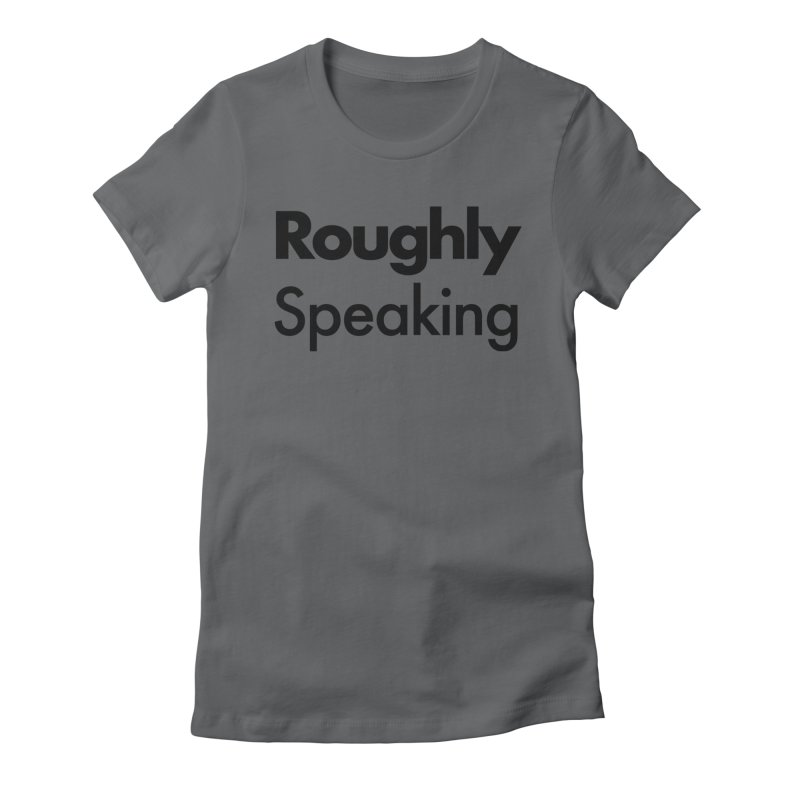 Roughly Speaking Women's Fitted T-Shirt by Shirts of Meaning