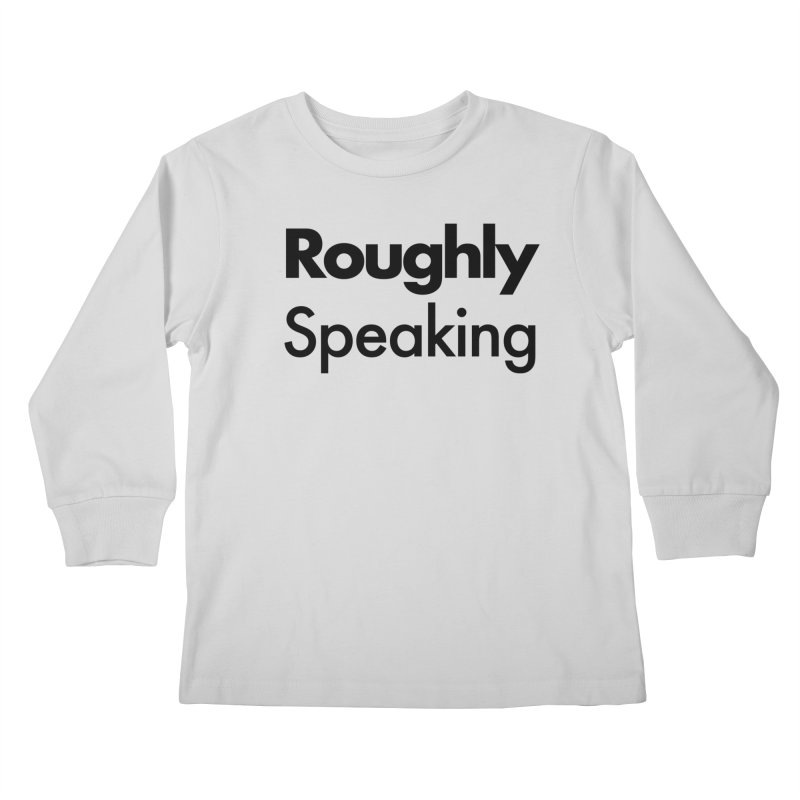 Roughly Speaking Kids Longsleeve T-Shirt by Shirts of Meaning