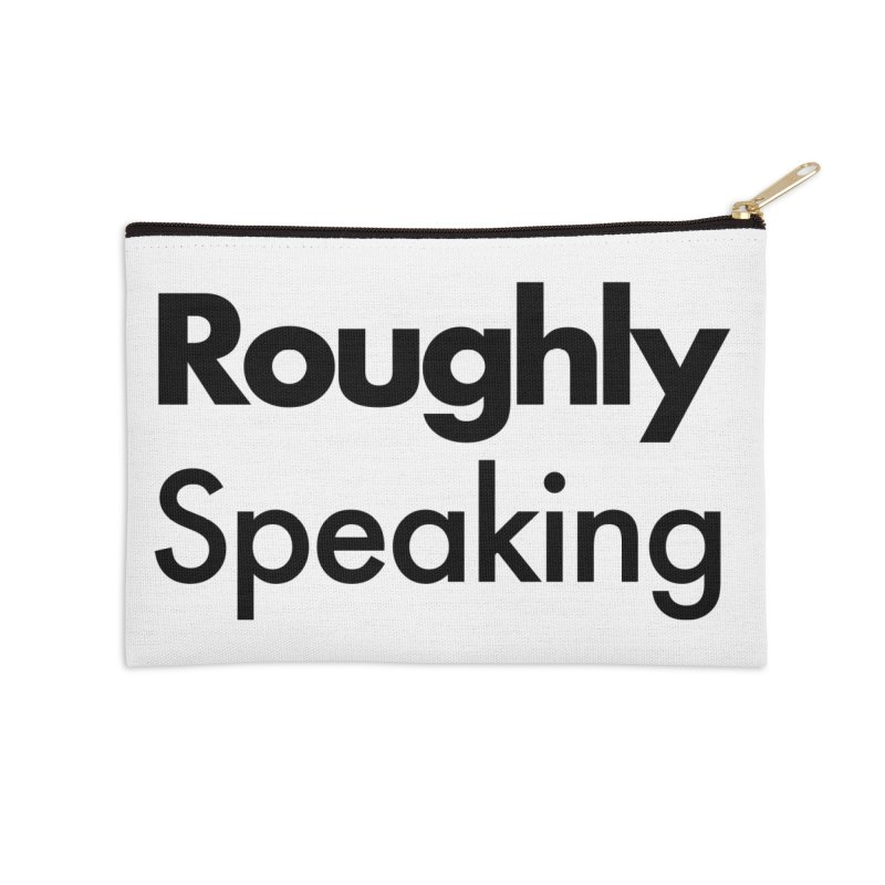 Roughly Speaking Accessories Zip Pouch by Shirts of Meaning