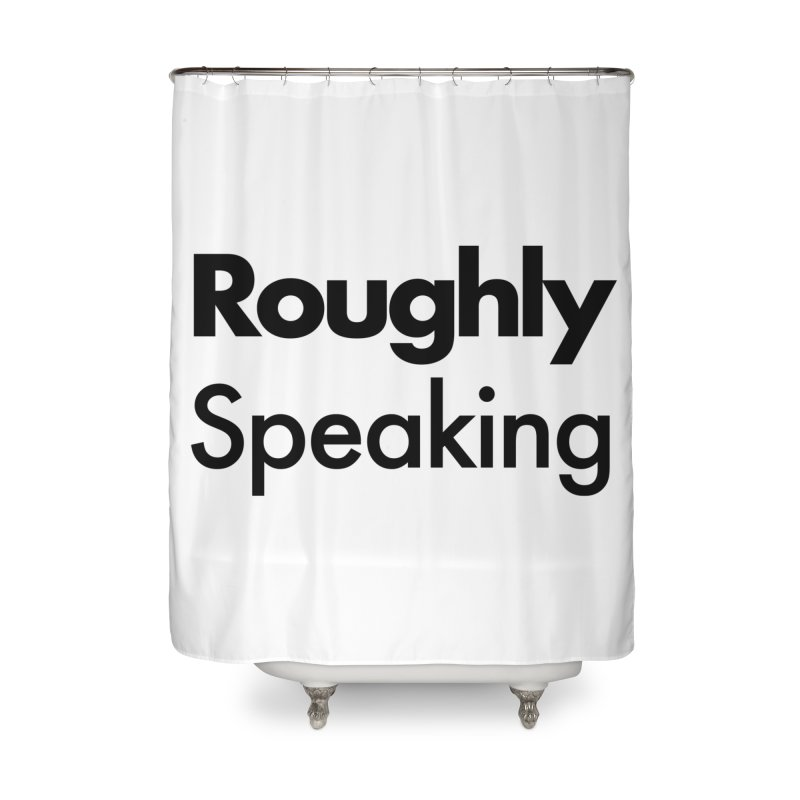 Roughly Speaking Home Shower Curtain by Shirts of Meaning