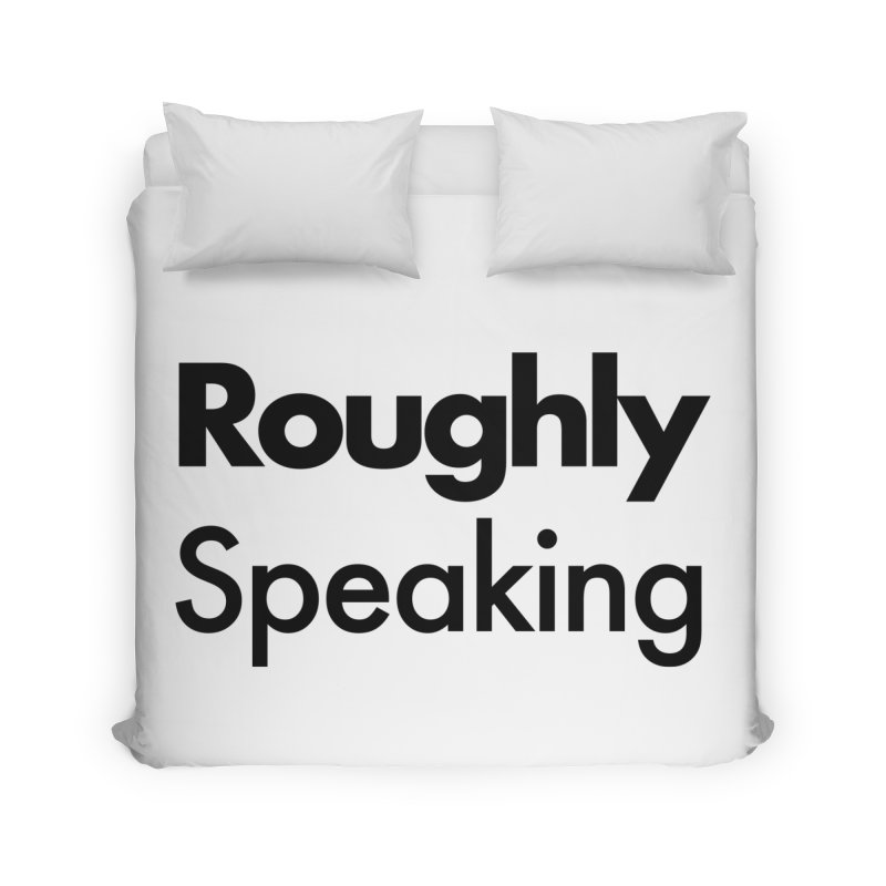 Roughly Speaking Home Duvet by Shirts of Meaning