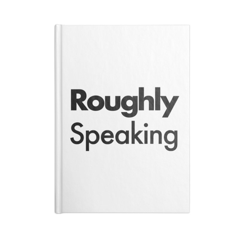 Roughly Speaking Accessories Notebook by Shirts of Meaning