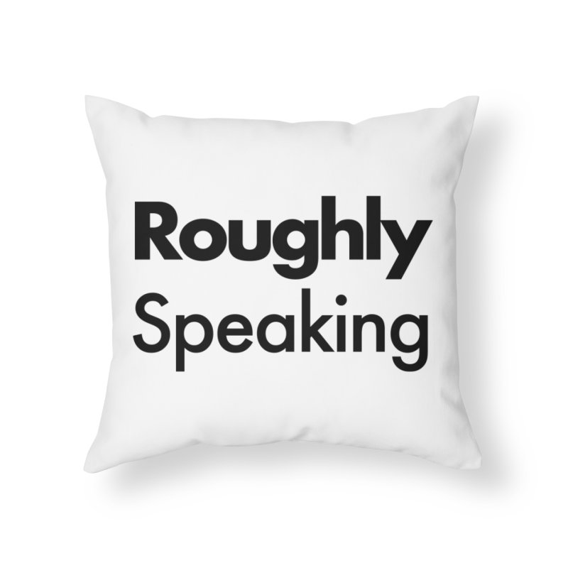 Roughly Speaking Home Throw Pillow by Shirts of Meaning