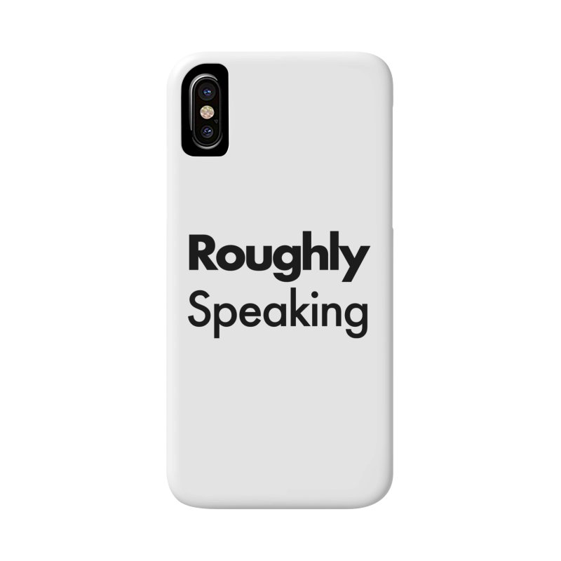 Roughly Speaking Accessories Phone Case by Shirts of Meaning