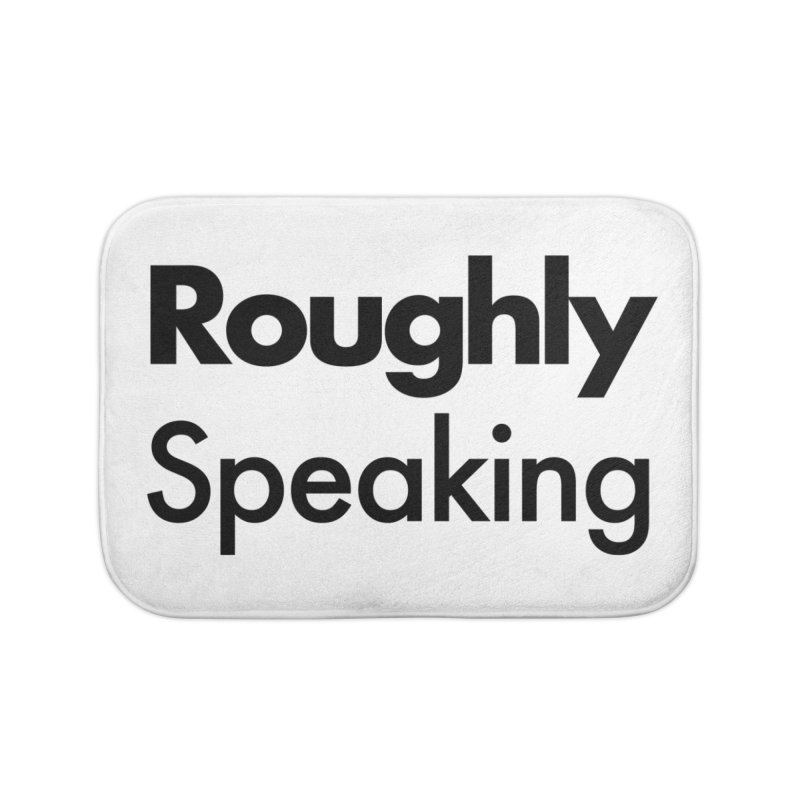 Roughly Speaking Home Bath Mat by Shirts of Meaning