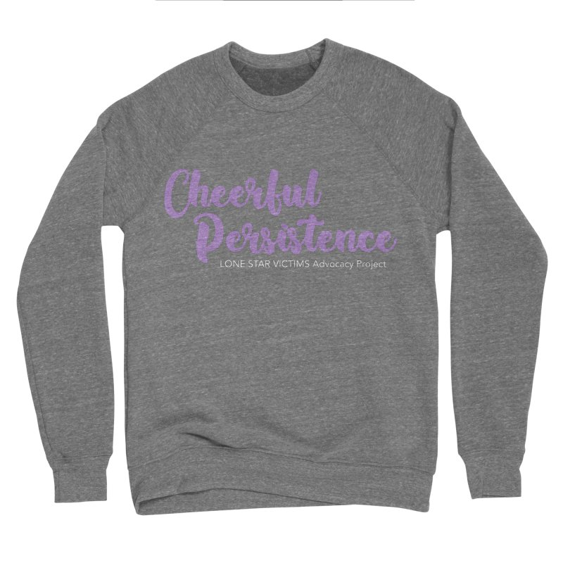 Cheerful Persistence, All Proceeds Benefit The Lone Star Victims Advocacy Project Women's Sponge Fleece Sweatshirt by Rouser