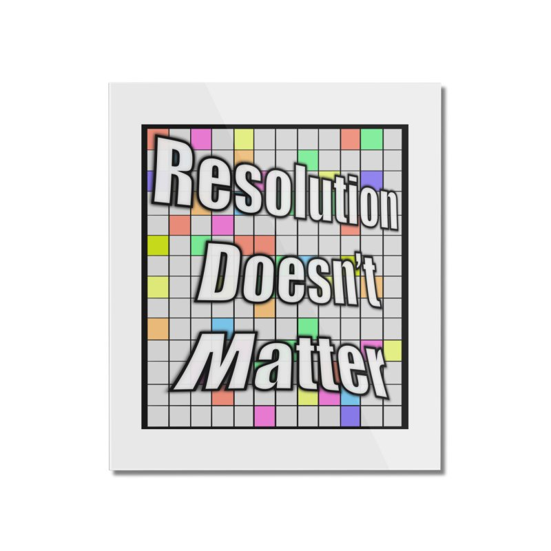 Resolution Doesn't Matter Home Mounted Acrylic Print by runjumpstomp's Artist Shop