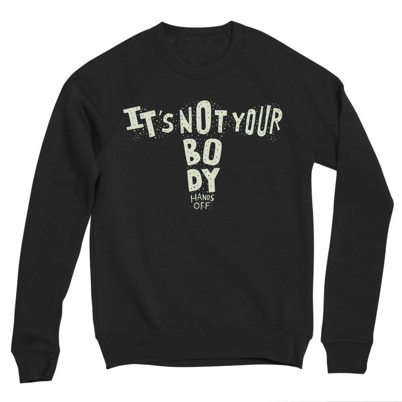 It's Not Your Body ... Hands Off Women's Sponge Fleece Sweatshirt by Rupertbeard