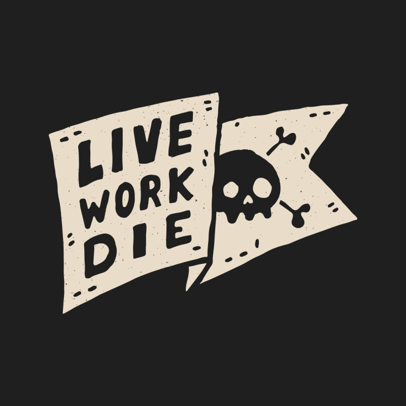 LIVE WORK DIE by Rupertbeard