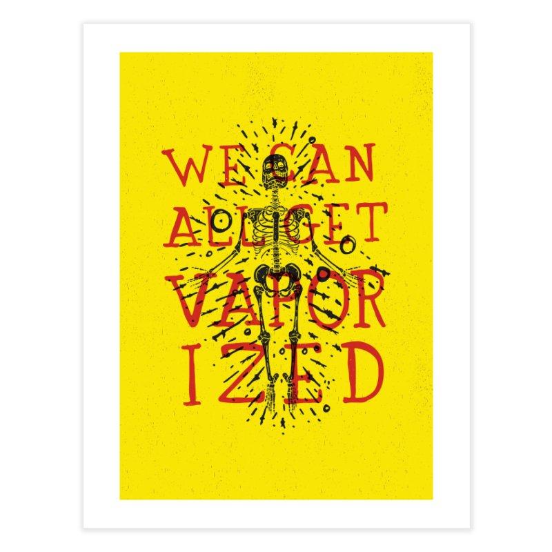 We Can All Get Vaporized Home Fine Art Print by Rupertbeard