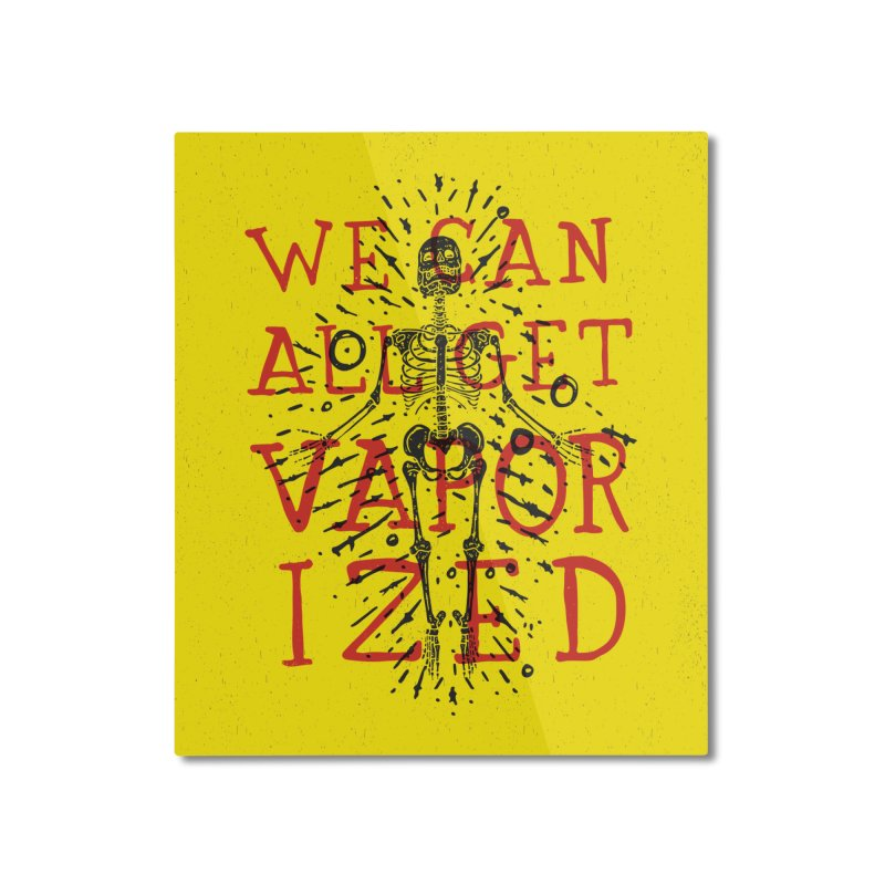 We Can All Get Vaporized Home Mounted Aluminum Print by Rupertbeard