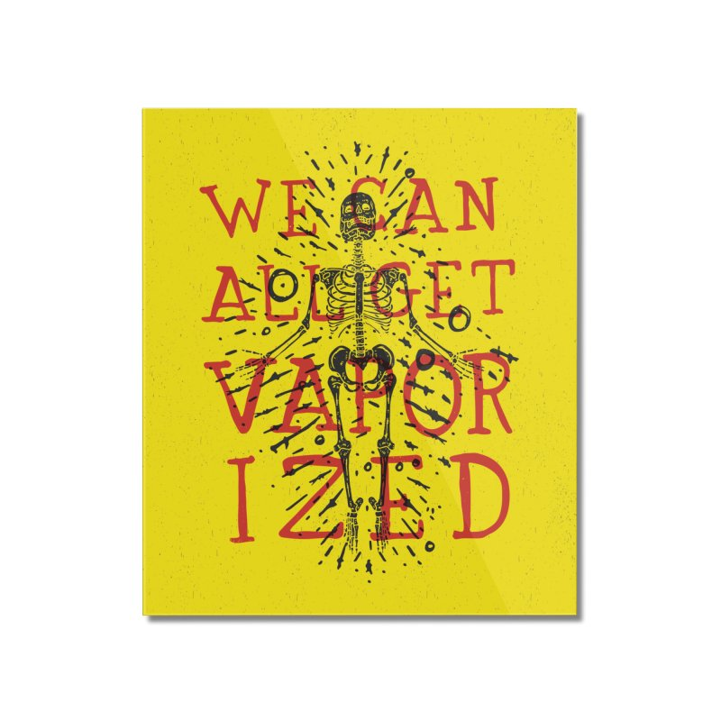 We Can All Get Vaporized Home Mounted Acrylic Print by Rupertbeard