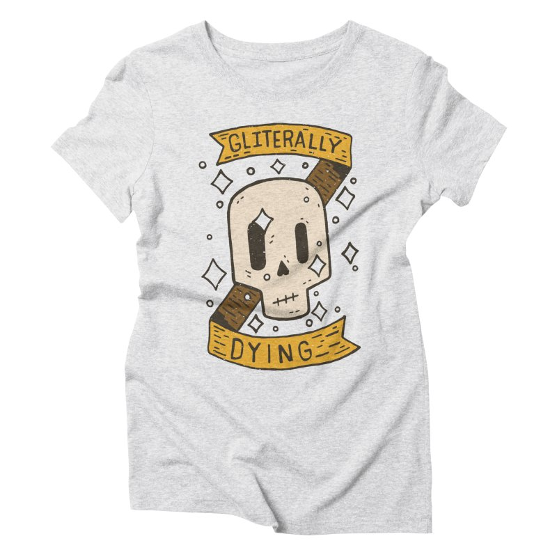 Gliterally Dying Women's Triblend T-Shirt by Rupertbeard