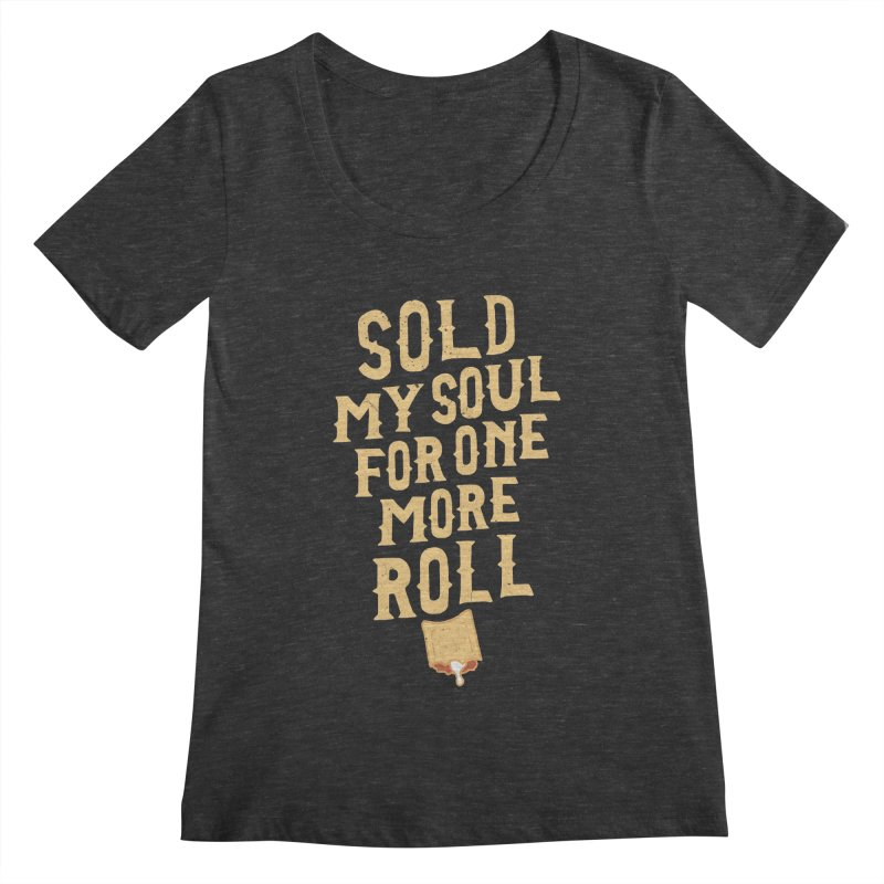 Sold My Soul For One More Roll Women's Scoopneck by Rupertbeard
