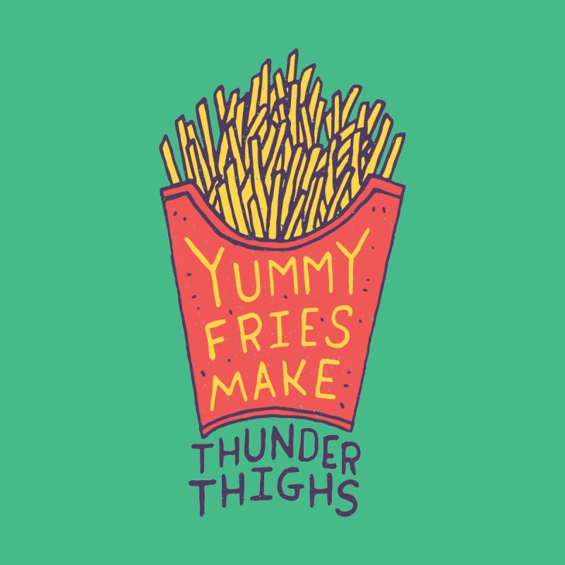 Yummy Fries Make Thunder Thighs by Rupertbeard