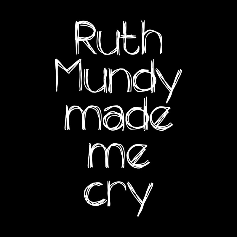 Ruth Mundy Made Me Cry (White text, various colours) by Ruth Mundy