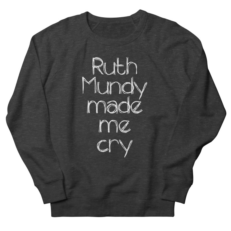 Ruth Mundy Made Me Cry (White text, various colours) Women's French Terry Sweatshirt by Ruth Mundy