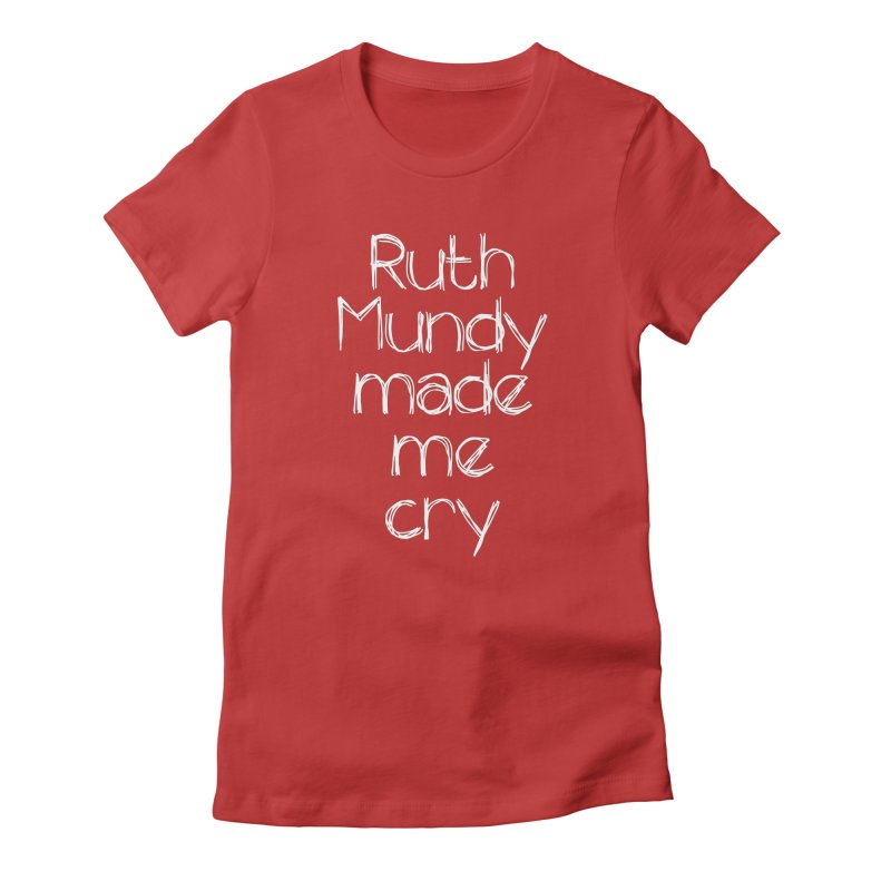 Ruth Mundy Made Me Cry (White text, various colours) Women's T-Shirt by Ruth Mundy