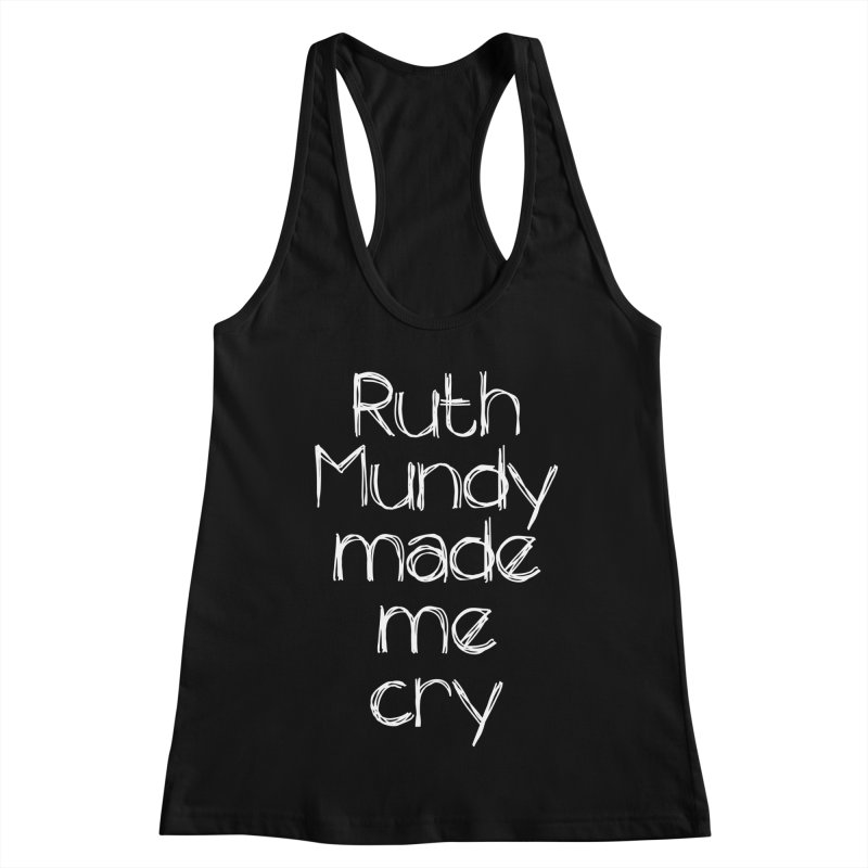 Ruth Mundy Made Me Cry (White text, various colours) Women's Racerback Tank by Ruth Mundy