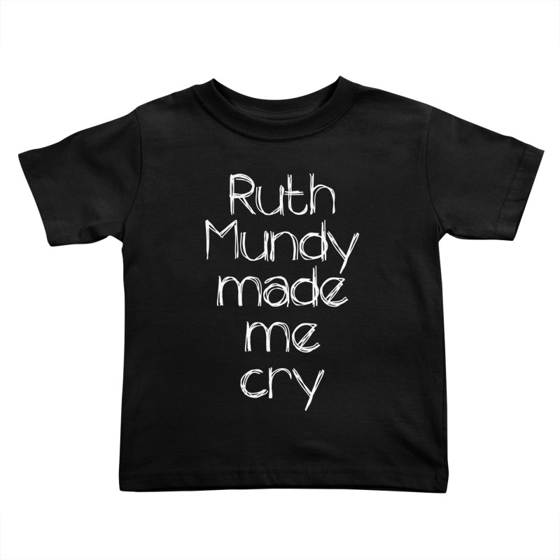 Ruth Mundy Made Me Cry (White text, various colours) Kids Toddler T-Shirt by Ruth Mundy