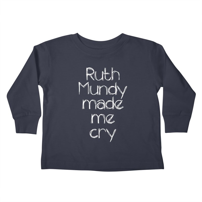 Ruth Mundy Made Me Cry (White text, various colours) Kids Toddler Longsleeve T-Shirt by Ruth Mundy