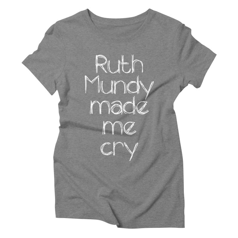 Ruth Mundy Made Me Cry (White text, various colours) Women's Triblend T-Shirt by Ruth Mundy
