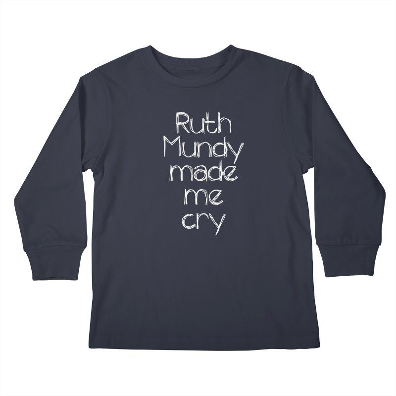Ruth Mundy Made Me Cry (White text, various colours) Kids Longsleeve T-Shirt by Ruth Mundy