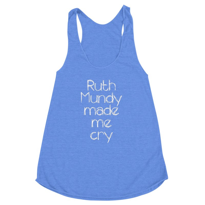 Ruth Mundy Made Me Cry (White text, various colours) Women's Racerback Triblend Tank by Ruth Mundy