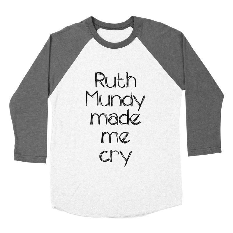 Ruth Mundy Made Me Cry (Black text, various colours) Women's Baseball Triblend T-Shirt by Ruth Mundy