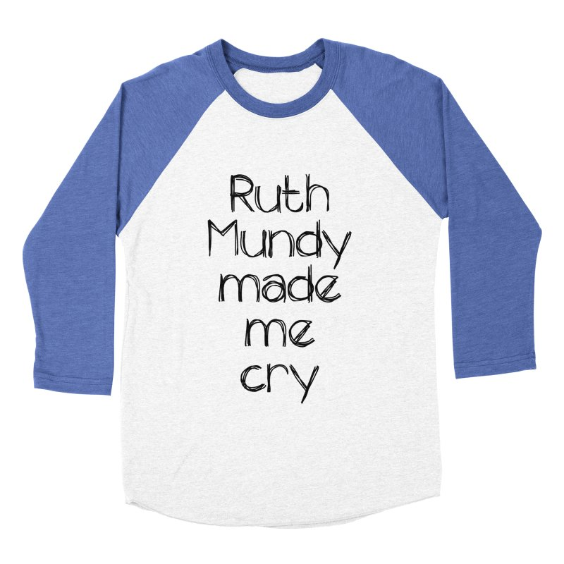 Ruth Mundy Made Me Cry (Black text, various colours) Men's Baseball Triblend Longsleeve T-Shirt by Ruth Mundy