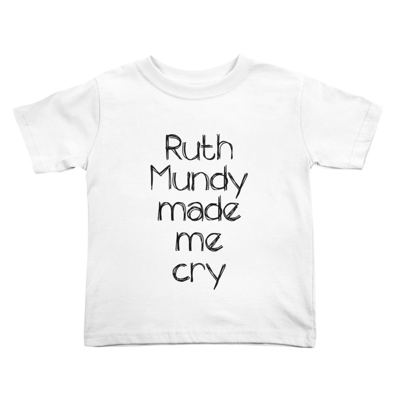 Ruth Mundy Made Me Cry (Black text, various colours) Kids Toddler T-Shirt by Ruth Mundy