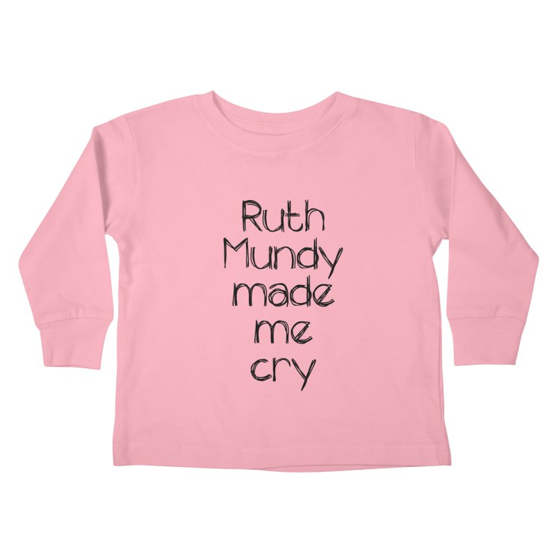 Ruth Mundy Made Me Cry (Black text, various colours) Kids Toddler Longsleeve T-Shirt by Ruth Mundy