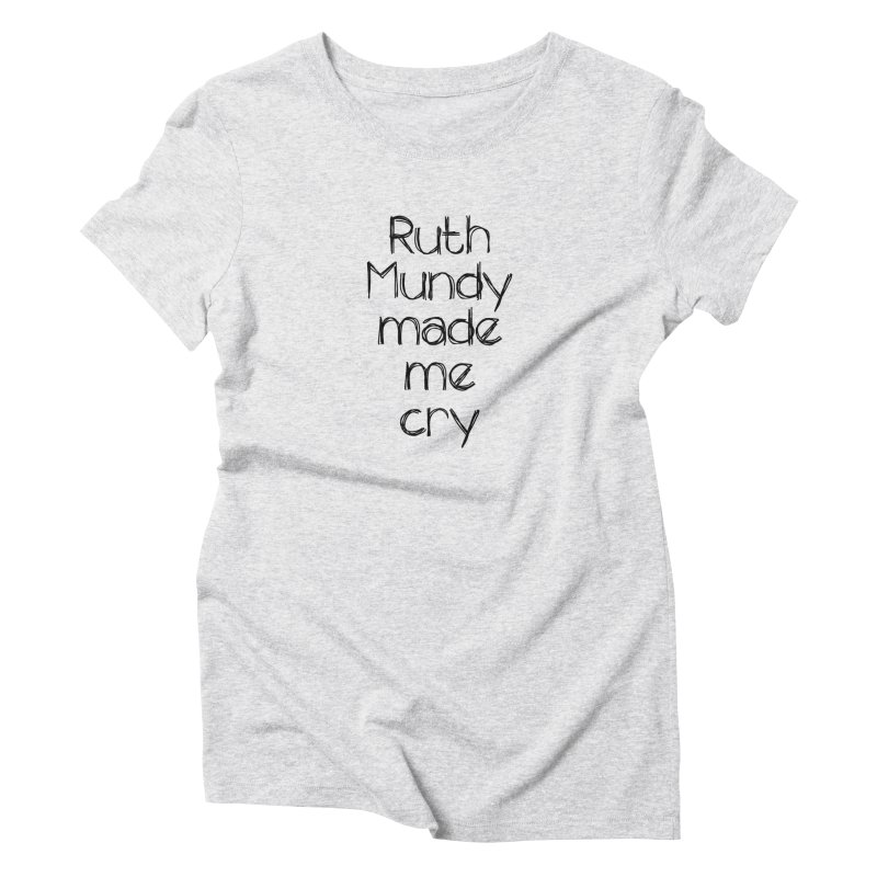 Ruth Mundy Made Me Cry (Black text, various colours) Women's T-Shirt by Ruth Mundy