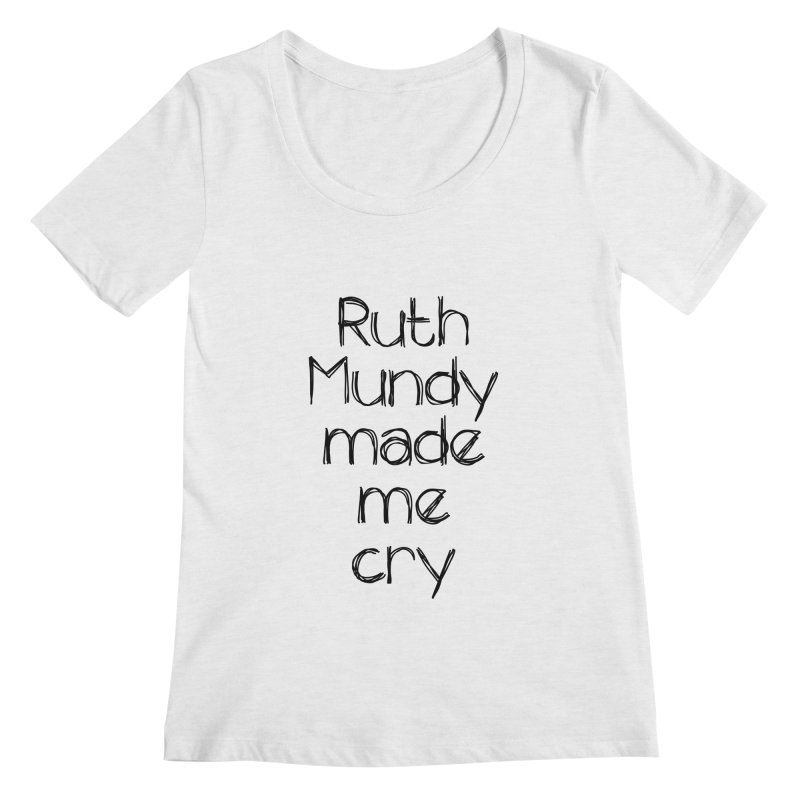 Ruth Mundy Made Me Cry (Black text, various colours) Women's Scoop Neck by Ruth Mundy
