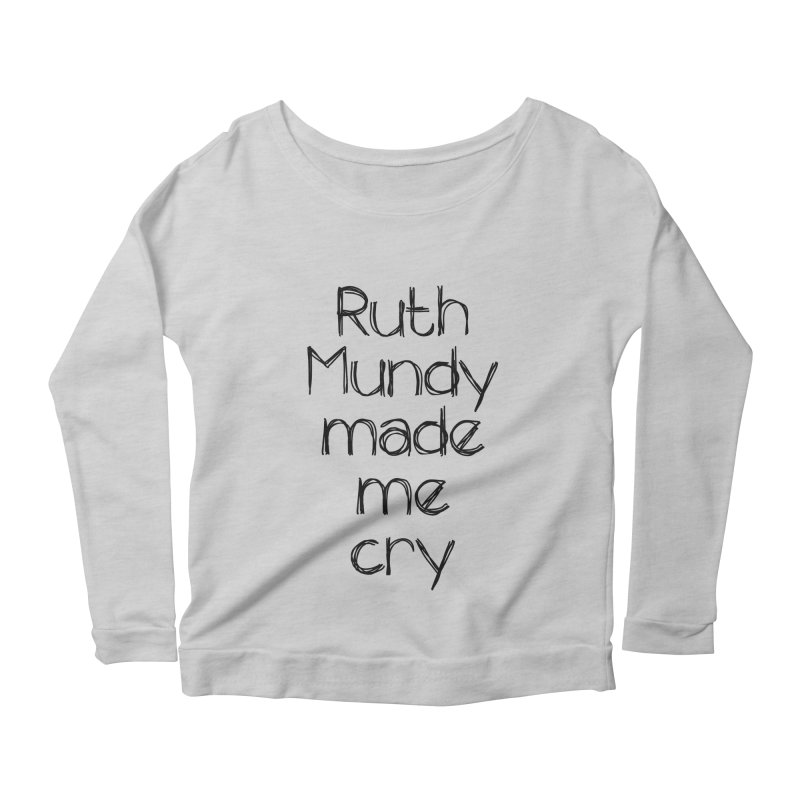 Ruth Mundy Made Me Cry (Black text, various colours) Women's Scoop Neck Longsleeve T-Shirt by Ruth Mundy