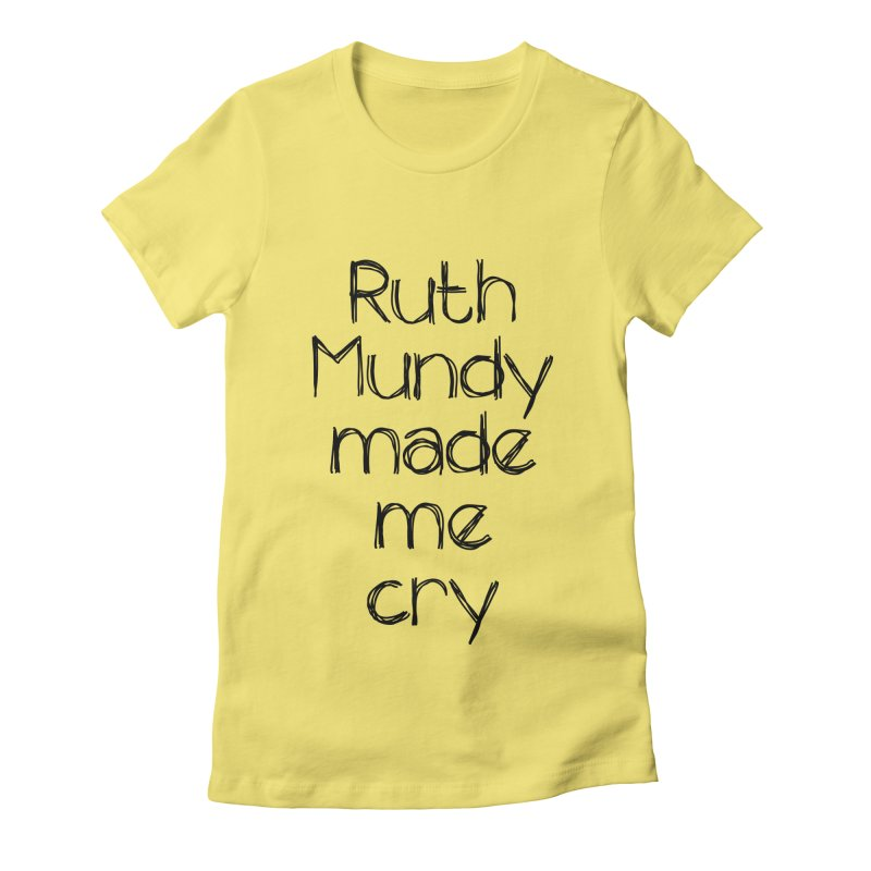 Ruth Mundy Made Me Cry (Black text, various colours) Women's Fitted T-Shirt by Ruth Mundy